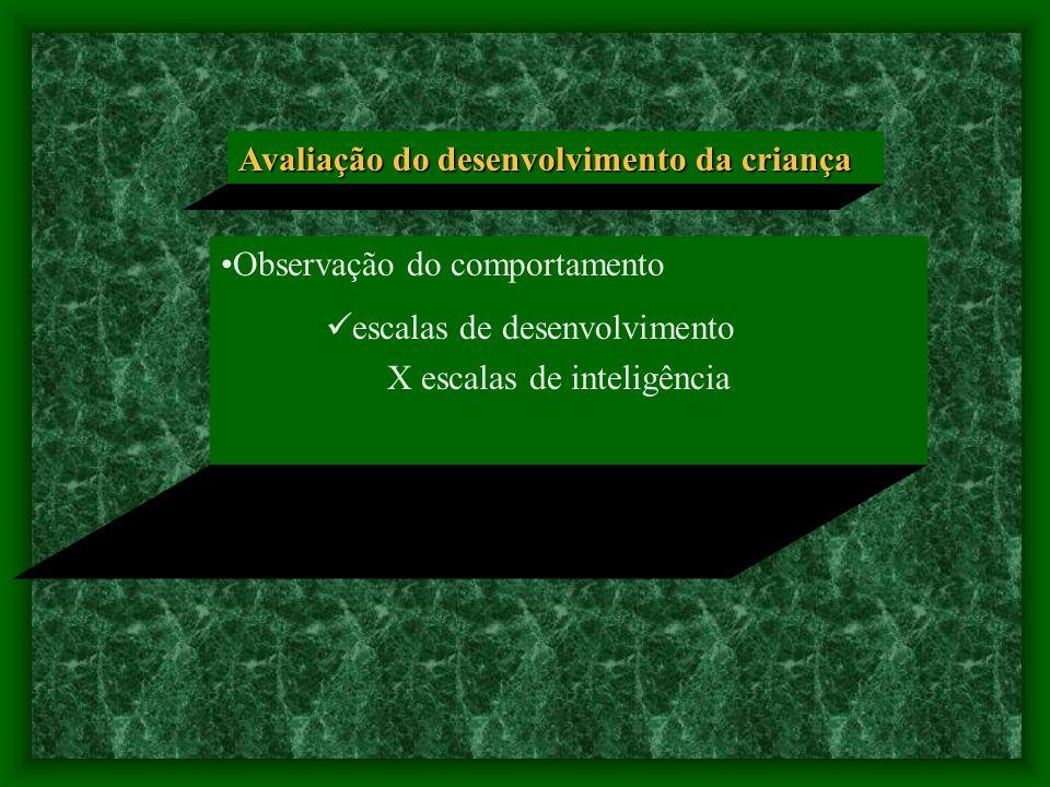 Avaliação do desenvolvimento da criança Observação do comportamento escalas de desenvolvimento X escalas de inteligência