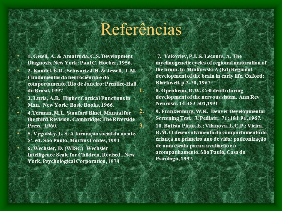 Referências 1. Gesell, A. & Amatruda, C.S. Development Diagnosis, New York: Paul C. Hoeber, 1956. 2. Kandel, E.R.; Schwartz J.H. & Jessell, T.M. Funda