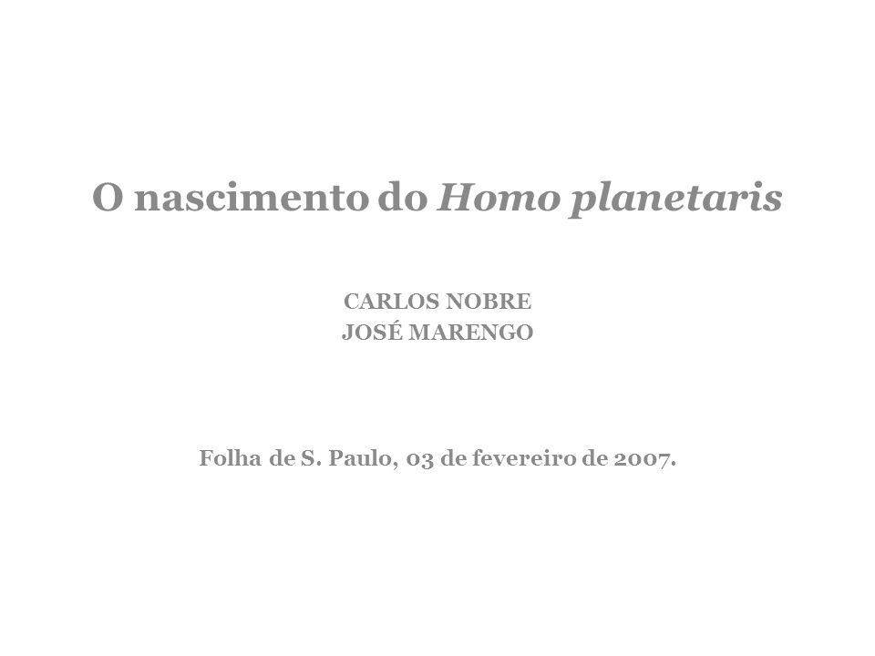 O nascimento do Homo planetaris CARLOS NOBRE JOSÉ MARENGO Folha de S. Paulo, 03 de fevereiro de 2007.