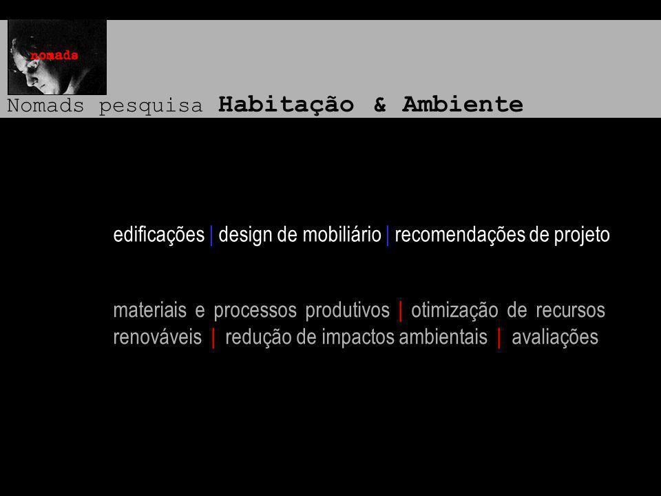 Nomads pesquisa Habitação & Ambiente edificações | design de mobiliário | recomendações de projeto materiais e processos produtivos | otimização de recursos renováveis | redução de impactos ambientais | avaliações