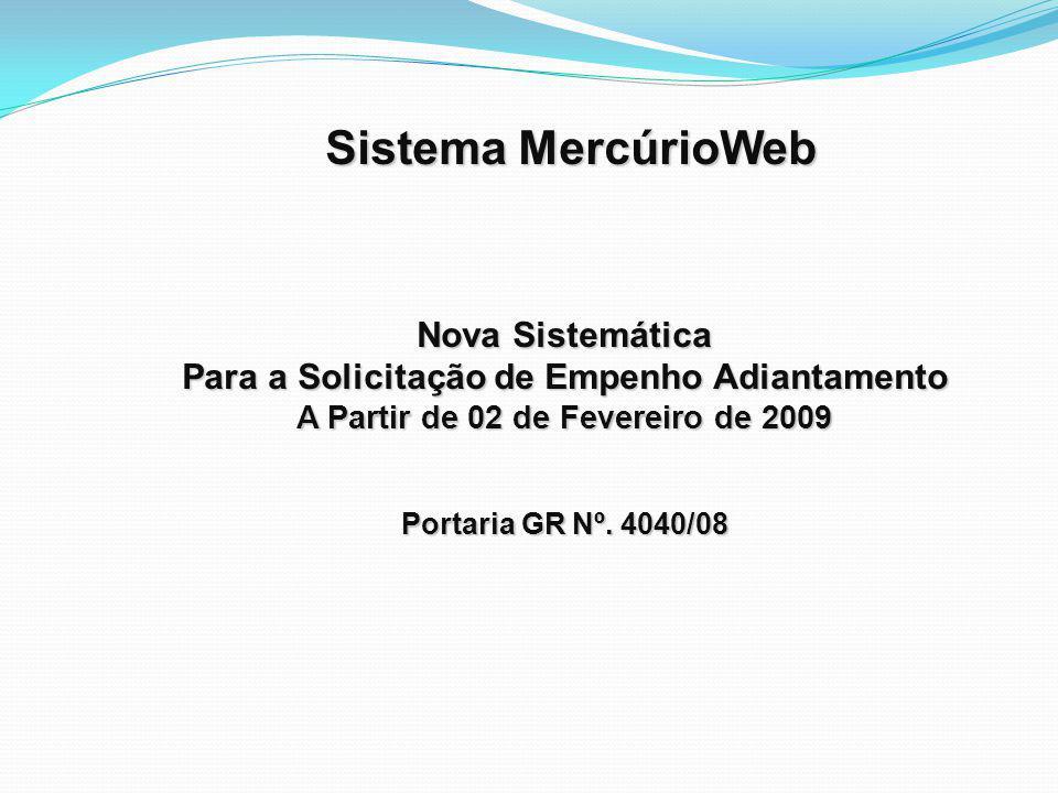 Sistema MercúrioWeb Sistema MercúrioWeb Nova Sistemática Para a Solicitação de Empenho Adiantamento A Partir de 02 de Fevereiro de 2009 Portaria GR Nº.