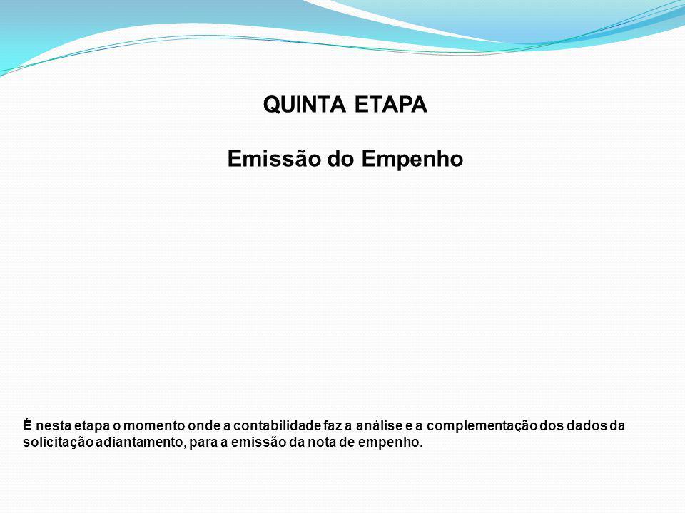 QUINTA ETAPA Emissão do Empenho É nesta etapa o momento onde a contabilidade faz a análise e a complementação dos dados da solicitação adiantamento, para a emissão da nota de empenho.