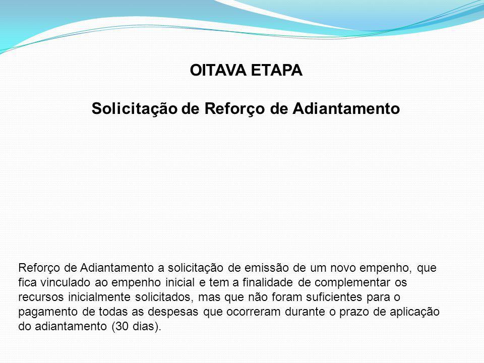 OITAVA ETAPA Solicitação de Reforço de Adiantamento Reforço de Adiantamento a solicitação de emissão de um novo empenho, que fica vinculado ao empenho inicial e tem a finalidade de complementar os recursos inicialmente solicitados, mas que não foram suficientes para o pagamento de todas as despesas que ocorreram durante o prazo de aplicação do adiantamento (30 dias).