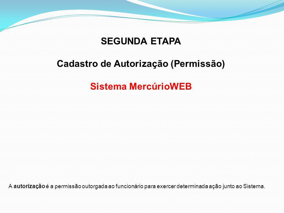 SEGUNDA ETAPA Cadastro de Autorização (Permissão) Sistema MercúrioWEB A autorização é a permissão outorgada ao funcionário para exercer determinada ação junto ao Sistema.