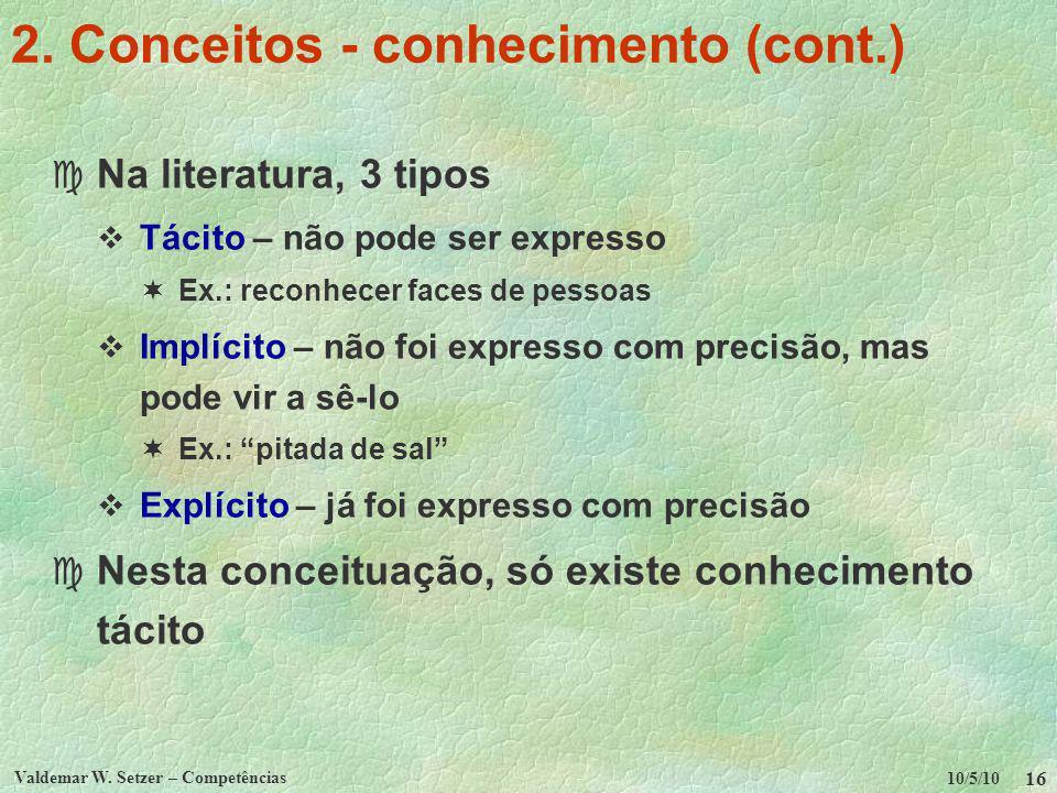 10/5/10 Valdemar W. Setzer – Competências 16 2. Conceitos - conhecimento (cont.) c Na literatura, 3 tipos Tácito – não pode ser expresso Ex.: reconhec