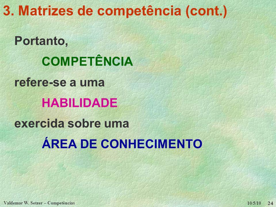 10/5/10 Valdemar W. Setzer – Competências 24 3. Matrizes de competência (cont.) Portanto, COMPETÊNCIA refere-se a uma HABILIDADE exercida sobre uma ÁR