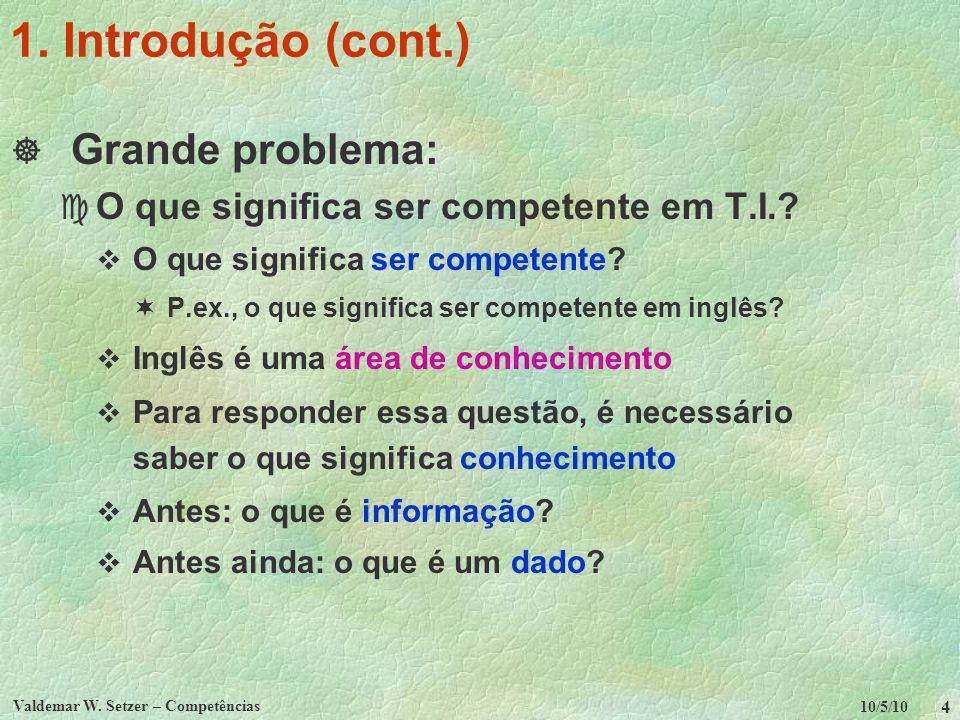 10/5/10 Valdemar W. Setzer – Competências 4 1. Introdução (cont.) Grande problema: c O que significa ser competente em T.I.? O que significa ser compe