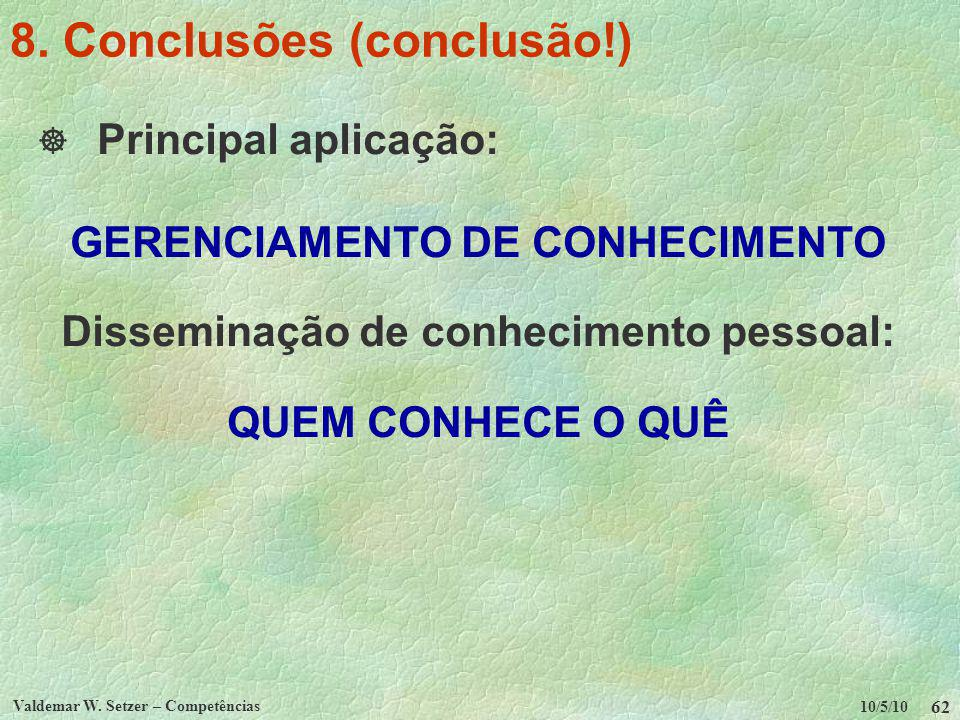 10/5/10 Valdemar W. Setzer – Competências 62 8. Conclusões (conclusão!) Principal aplicação: GERENCIAMENTO DE CONHECIMENTO Disseminação de conheciment