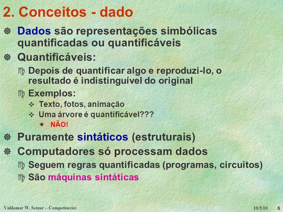 10/5/10 Valdemar W. Setzer – Competências 8 2. Conceitos - dado Dados são representações simbólicas quantificadas ou quantificáveis Quantificáveis: c