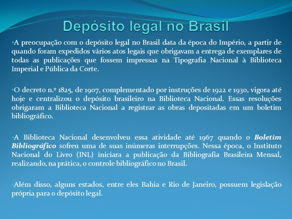 A preocupação com o depósito legal no Brasil data da época do Império, a partir de quando foram expedidos vários atos legais que obrigavam a entrega d