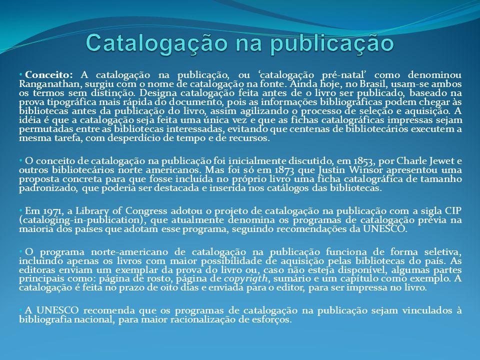 Conceito: A catalogação na publicação, ou catalogação pré-natal como denominou Ranganathan, surgiu com o nome de catalogação na fonte. Ainda hoje, no