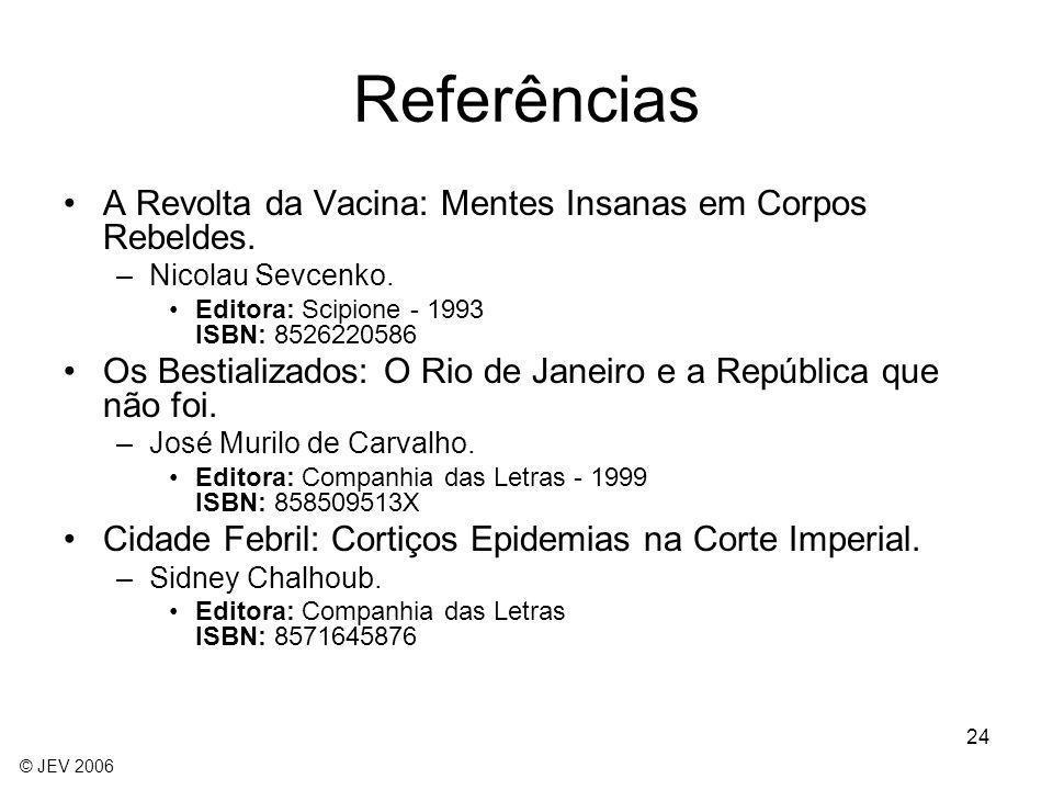 24 Referências A Revolta da Vacina: Mentes Insanas em Corpos Rebeldes. –Nicolau Sevcenko. Editora: Scipione - 1993 ISBN: 8526220586 Os Bestializados: