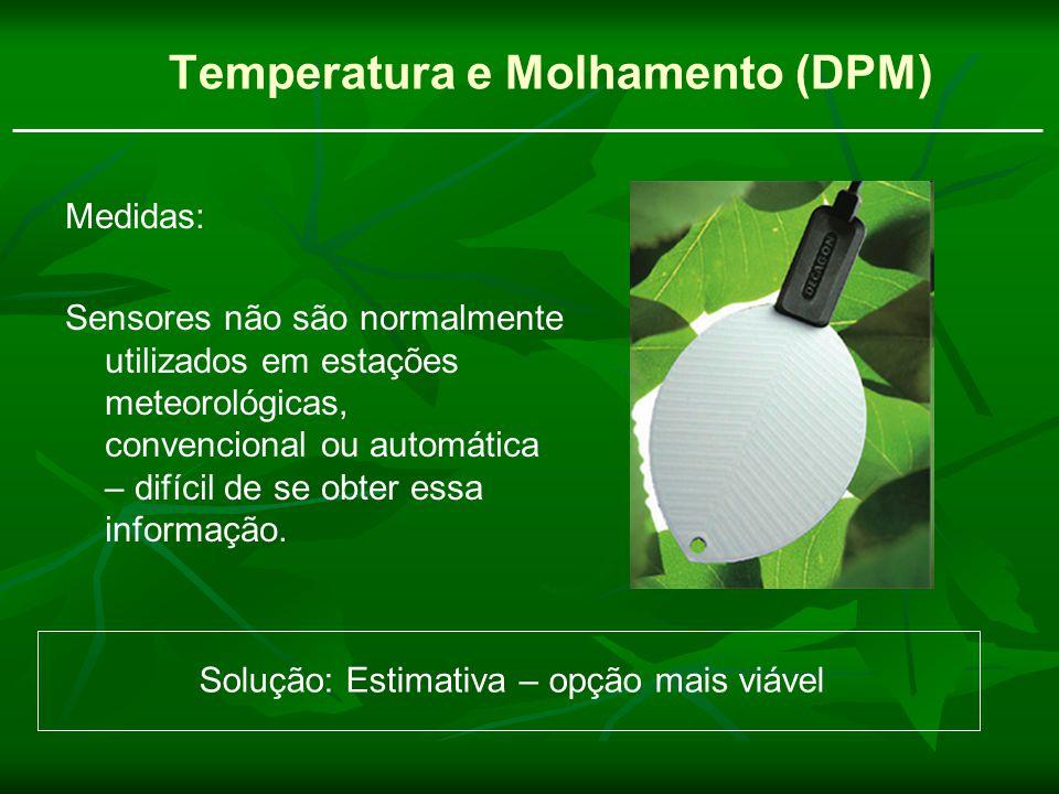 Temperatura e Molhamento (DPM) Medidas: Sensores não são normalmente utilizados em estações meteorológicas, convencional ou automática – difícil de se