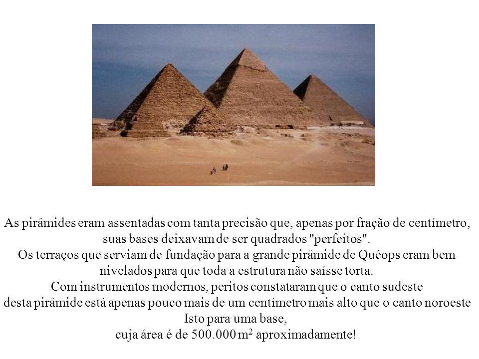 As pirâmides eram assentadas com tanta precisão que, apenas por fração de centímetro, suas bases deixavam de ser quadrados