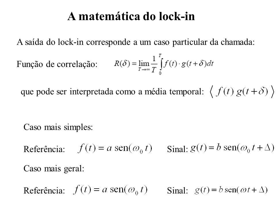 A matemática do lock-in A saída do lock-in corresponde a um caso particular da chamada: Função de correlação: Caso mais simples: Referência: Sinal: Ca