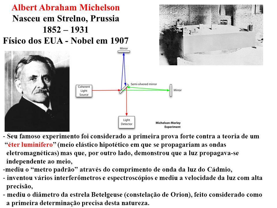 Albert Abraham Michelson Nasceu em Strelno, Prussia 1852 – 1931 Físico dos EUA - Nobel em 1907 - Seu famoso experimento foi considerado a primeira pro