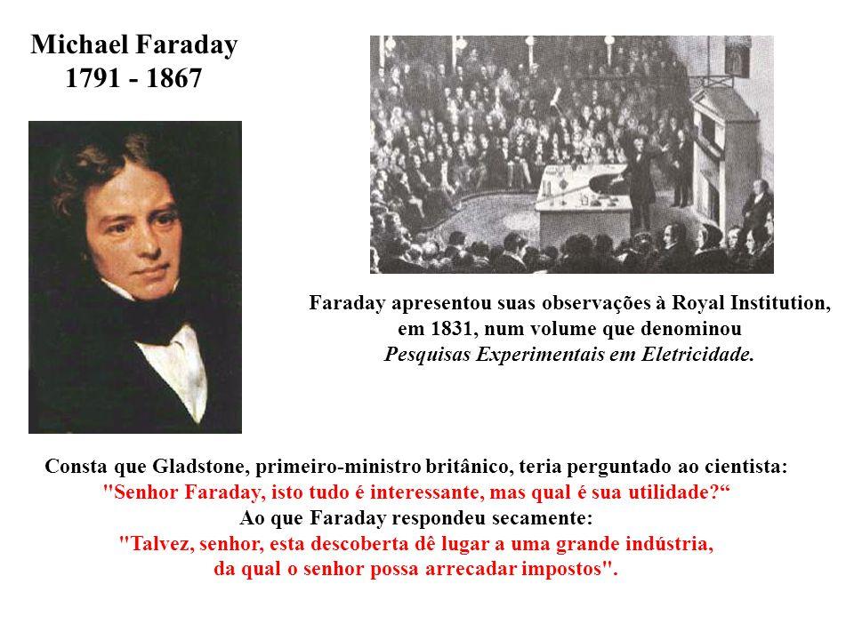 Michael Faraday 1791 - 1867 Consta que Gladstone, primeiro-ministro britânico, teria perguntado ao cientista: