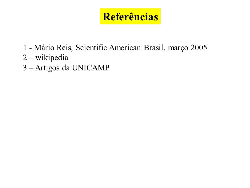 Referências 1 - Mário Reis, Scientific American Brasil, março 2005 2 – wikipedia 3 – Artigos da UNICAMP