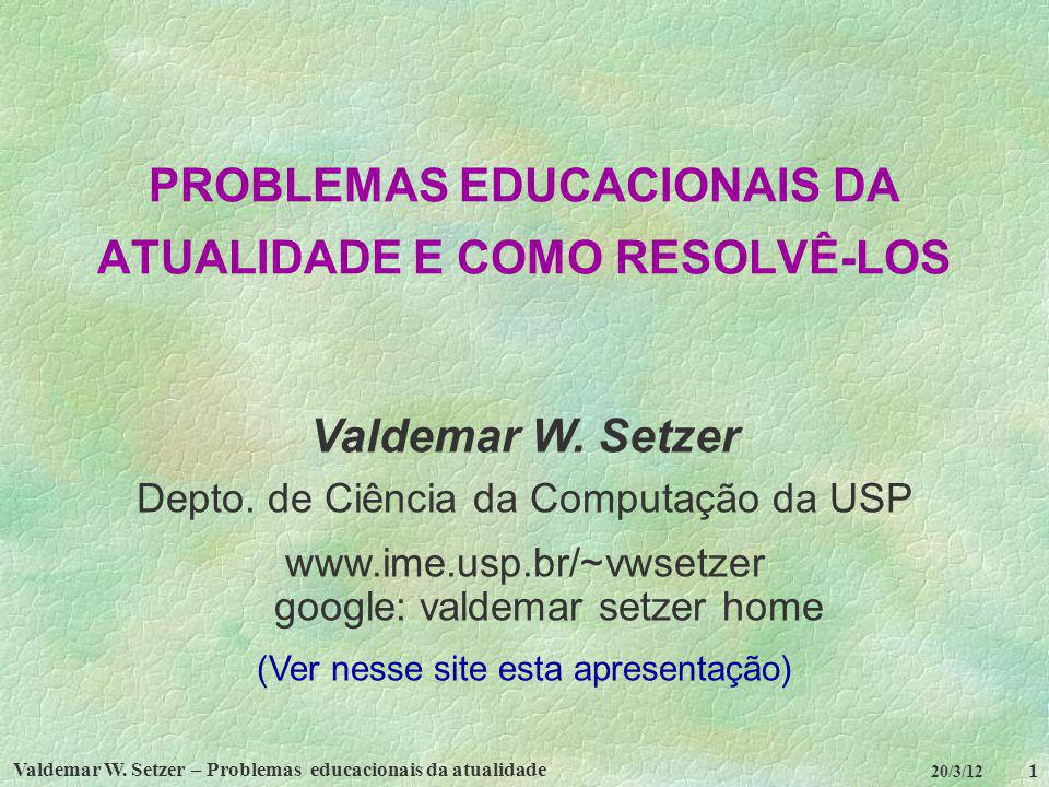 Valdemar W. Setzer – Problemas educacionais da atualidade 1 20/3/12 PROBLEMAS EDUCACIONAIS DA ATUALIDADE E COMO RESOLVÊ-LOS Valdemar W. Setzer Depto.