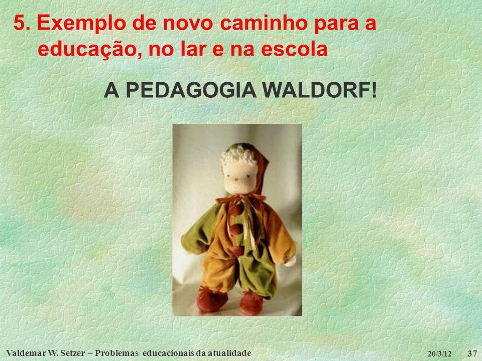 Valdemar W. Setzer – Problemas educacionais da atualidade 37 20/3/12 5. Exemplo de novo caminho para a educação, no lar e na escola A PEDAGOGIA WALDOR