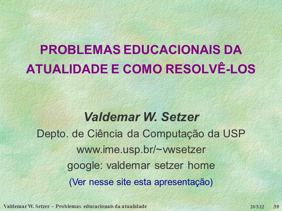 Valdemar W. Setzer – Problemas educacionais da atualidade 39 20/3/12 PROBLEMAS EDUCACIONAIS DA ATUALIDADE E COMO RESOLVÊ-LOS Valdemar W. Setzer Depto.