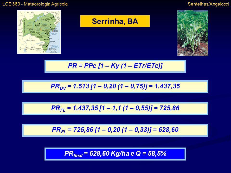 Serrinha, BA PR = PPc [1 – Ky (1 – ETr/ETc)] PR DV = 1.513 [1 – 0,20 (1 – 0,75)] = 1.437,35 PR FL = 1.437,35 [1 – 1,1 (1 – 0,55)] = 725,86 PR FL = 725
