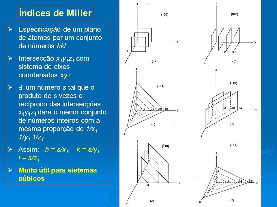 25 Índices de Miller Especificação de um plano de átomos por um conjunto de números hkl Intersecção x 1 y 1 z 1 com sistema de eixos coordenados xyz um número s tal que o produto de s vezes o recíproco das intersecções x 1 y 1 z 1 dará o menor conjunto de números inteiros com a mesma proporção de 1/x 1 1/y 1 1/z 1 Assim: h = s/x 1 k = s/y 1 l = s/z 1 Muito útil para sistemas cúbicos