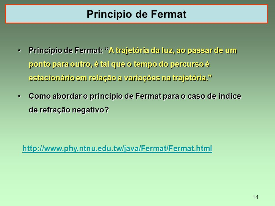 14 Principio de Fermat http://www.phy.ntnu.edu.tw/java/Fermat/Fermat.html Principio de Fermat: A trajetória da luz, ao passar de um ponto para outro, é tal que o tempo do percurso é estacionário em relação a variações na trajetória.Principio de Fermat: A trajetória da luz, ao passar de um ponto para outro, é tal que o tempo do percurso é estacionário em relação a variações na trajetória.