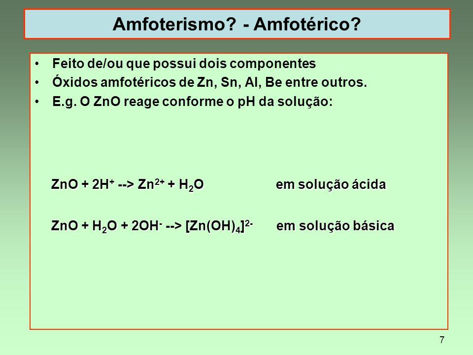 7 Amfoterismo? - Amfotérico? Feito de/ou que possui dois componentes Óxidos amfotéricos de Zn, Sn, Al, Be entre outros. E.g. O ZnO reage conforme o pH