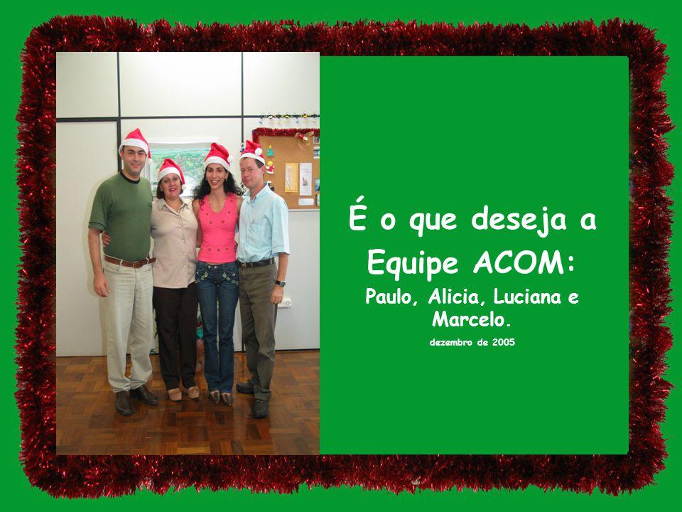 É o que deseja a Equipe ACOM: Paulo, Alicia, Luciana e Marcelo. dezembro de 2005