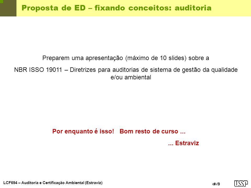 LCF694 – Auditoria e Certificação Ambiental (Estraviz) 9/9 Proposta de ED – fixando conceitos: auditoria Preparem uma apresentação (máximo de 10 slide