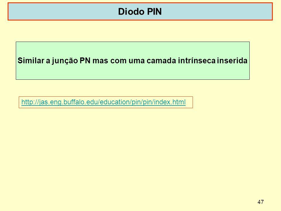 47 Diodo PIN http://jas.eng.buffalo.edu/education/pin/pin/index.html Similar a junção PN mas com uma camada intrínseca inserida
