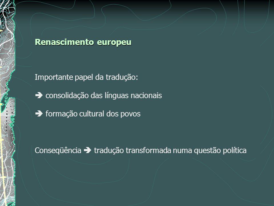 Renascimento europeu Importante papel da tradução: consolidação das línguas nacionais formação cultural dos povos Conseqüência tradução transformada numa questão política