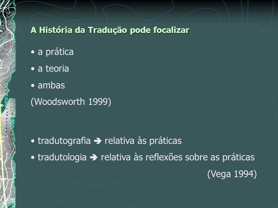 A História da Tradução pode focalizar a prática a teoria ambas (Woodsworth 1999) tradutografia relativa às práticas tradutologia relativa às reflexões sobre as práticas (Vega 1994)