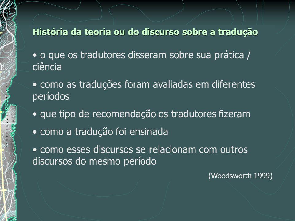 História da teoria ou do discurso sobre a tradução o que os tradutores disseram sobre sua prática / ciência como as traduções foram avaliadas em diferentes períodos que tipo de recomendação os tradutores fizeram como a tradução foi ensinada como esses discursos se relacionam com outros discursos do mesmo período (Woodsworth 1999)