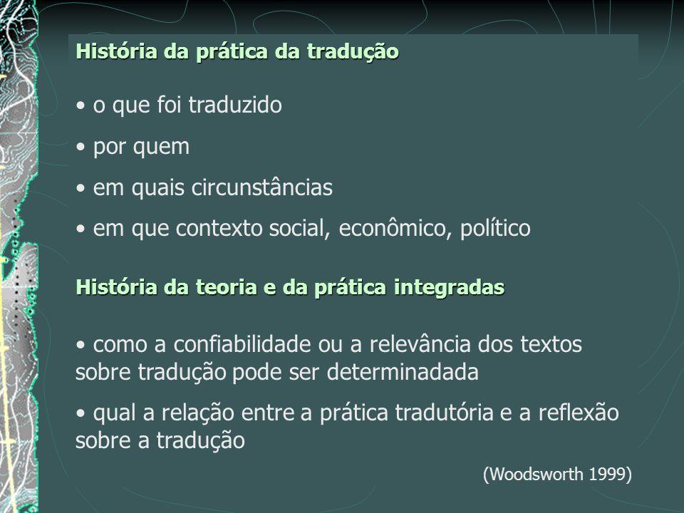 História da prática da tradução o que foi traduzido por quem em quais circunstâncias em que contexto social, econômico, político História da teoria e da prática integradas como a confiabilidade ou a relevância dos textos sobre tradução pode ser determinadada qual a relação entre a prática tradutória e a reflexão sobre a tradução (Woodsworth 1999)