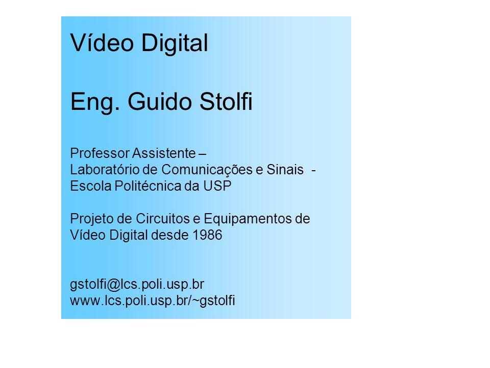Vídeo Digital Eng. Guido Stolfi Professor Assistente – Laboratório de Comunicações e Sinais - Escola Politécnica da USP Projeto de Circuitos e Equipam