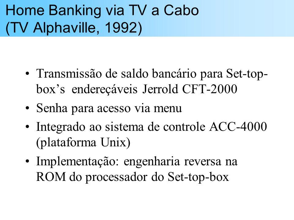 Home Banking via TV a Cabo (TV Alphaville, 1992) Transmissão de saldo bancário para Set-top- boxs endereçáveis Jerrold CFT-2000 Senha para acesso via menu Integrado ao sistema de controle ACC-4000 (plataforma Unix) Implementação: engenharia reversa na ROM do processador do Set-top-box