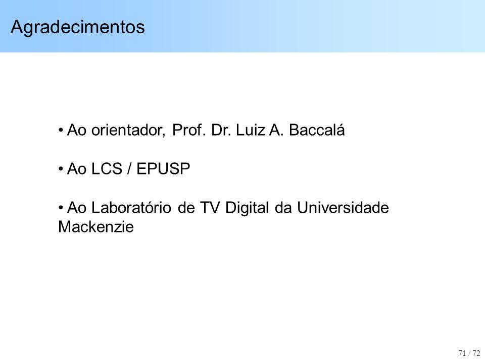 Agradecimentos Ao orientador, Prof. Dr. Luiz A. Baccalá Ao LCS / EPUSP Ao Laboratório de TV Digital da Universidade Mackenzie 71 / 72