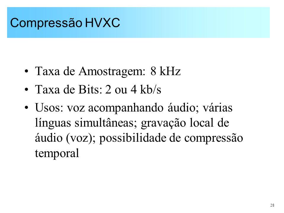 28 Compressão HVXC Taxa de Amostragem: 8 kHz Taxa de Bits: 2 ou 4 kb/s Usos: voz acompanhando áudio; várias línguas simultâneas; gravação local de áud