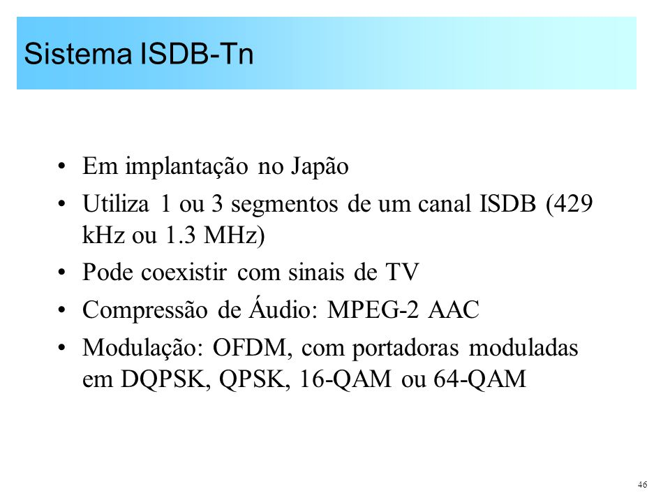 46 Sistema ISDB-Tn Em implantação no Japão Utiliza 1 ou 3 segmentos de um canal ISDB (429 kHz ou 1.3 MHz) Pode coexistir com sinais de TV Compressão d