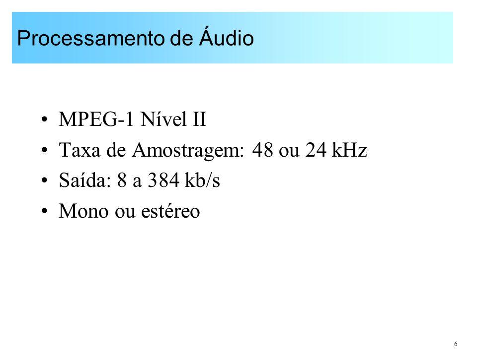 6 Processamento de Áudio MPEG-1 Nível II Taxa de Amostragem: 48 ou 24 kHz Saída: 8 a 384 kb/s Mono ou estéreo