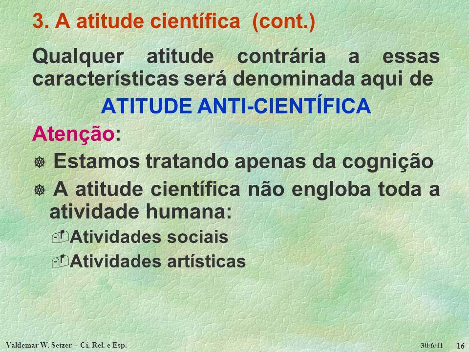 30/6/11 Valdemar W. Setzer – Ci. Rel. e Esp. 16 3. A atitude científica (cont.) Qualquer atitude contrária a essas características será denominada aqu