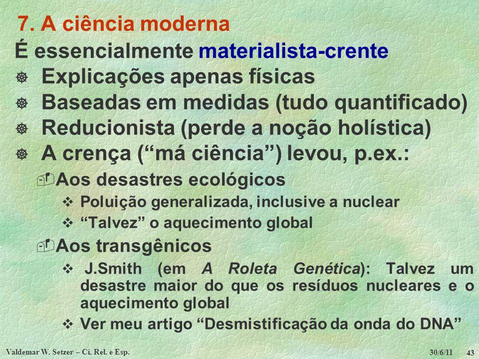 30/6/11 Valdemar W. Setzer – Ci. Rel. e Esp. 43 7. A ciência moderna É essencialmente materialista-crente Explicações apenas físicas Baseadas em medid
