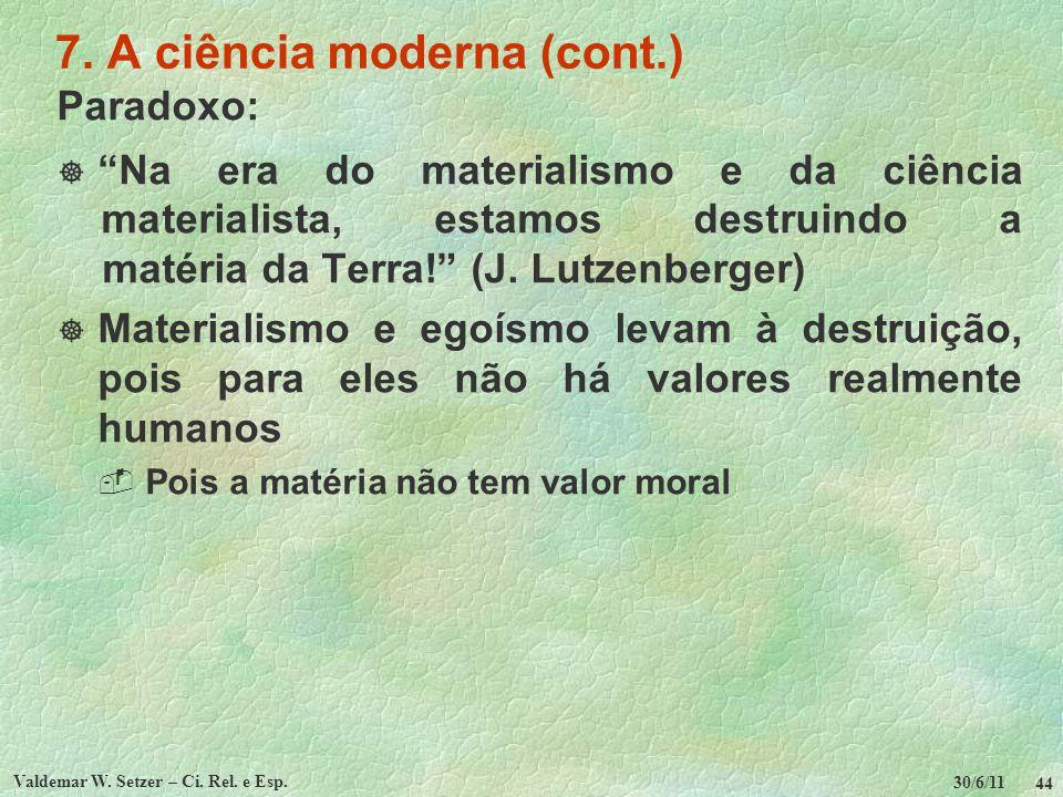 30/6/11 Valdemar W. Setzer – Ci. Rel. e Esp. 44 7. A ciência moderna (cont.) Paradoxo: Na era do materialismo e da ciência materialista, estamos destr