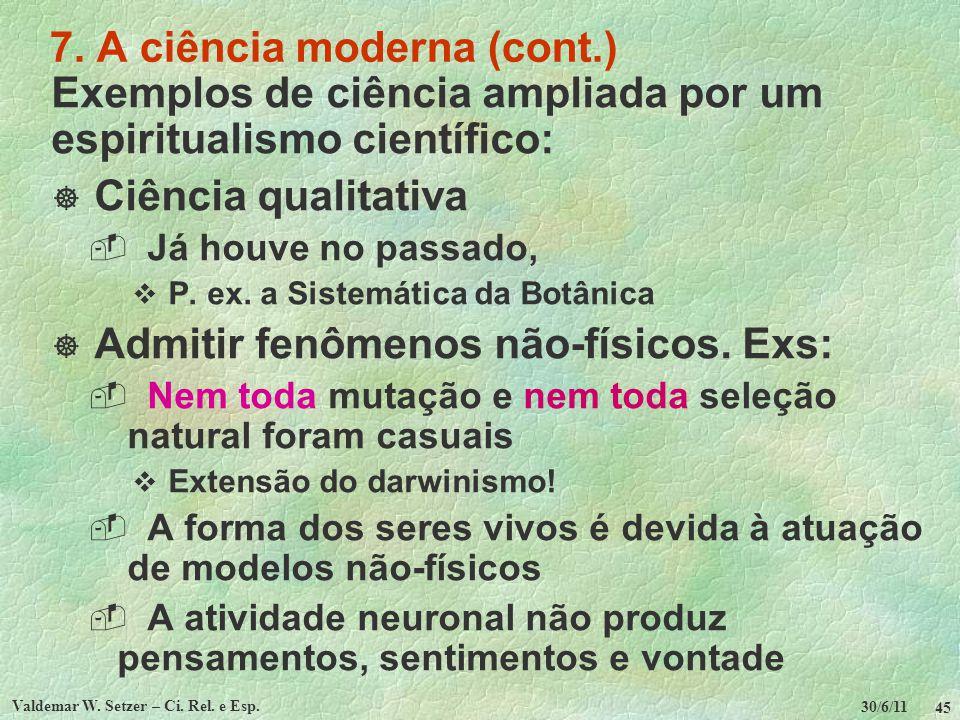 30/6/11 Valdemar W. Setzer – Ci. Rel. e Esp. 45 7. A ciência moderna (cont.) Exemplos de ciência ampliada por um espiritualismo científico: Ciência qu