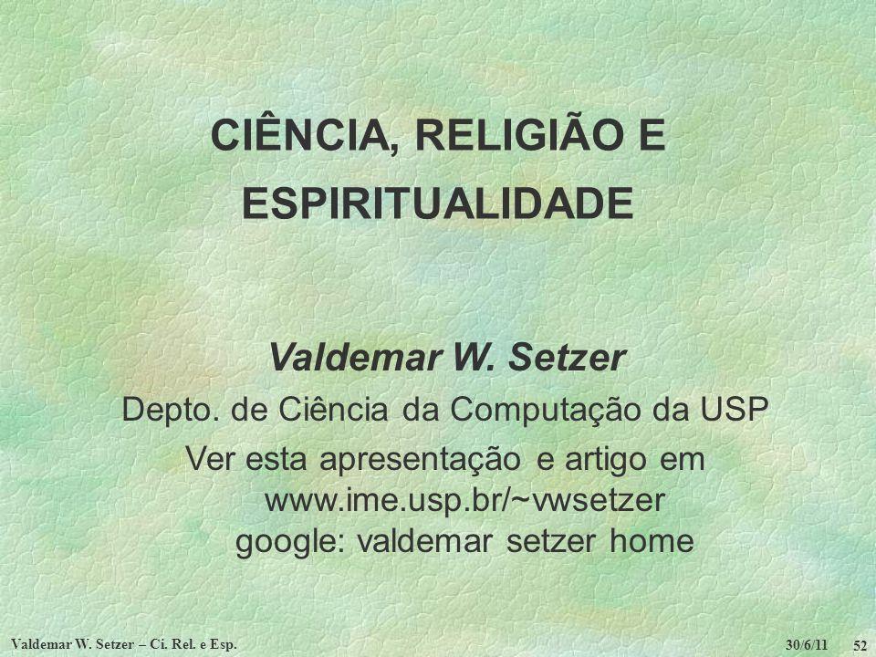 30/6/11 Valdemar W. Setzer – Ci. Rel. e Esp. 52 CIÊNCIA, RELIGIÃO E ESPIRITUALIDADE Valdemar W. Setzer Depto. de Ciência da Computação da USP Ver esta