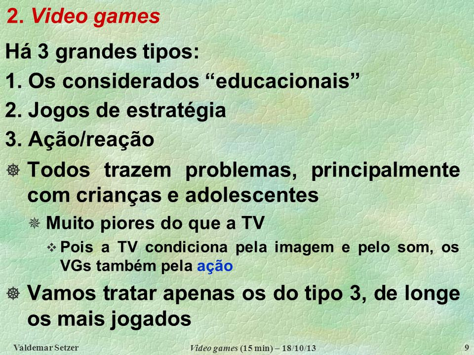 2.Video games Valdemar Setzer Video games (15 min) – 18/10/13 9 Há 3 grandes tipos: 1.