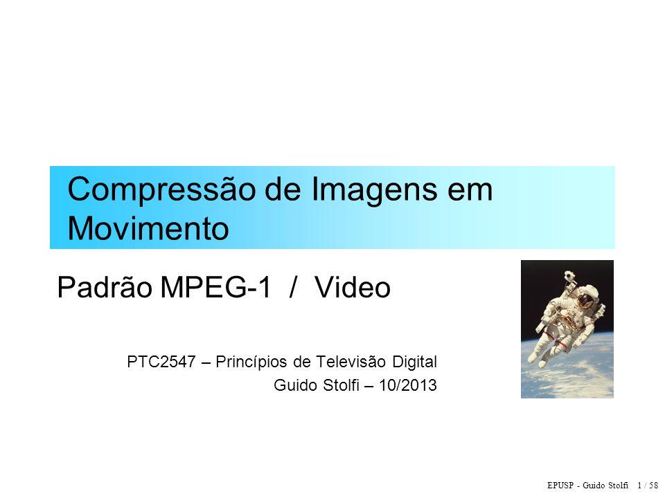 EPUSP - Guido Stolfi 1 / 58 Compressão de Imagens em Movimento Padrão MPEG-1 / Video PTC2547 – Princípios de Televisão Digital Guido Stolfi – 10/2013