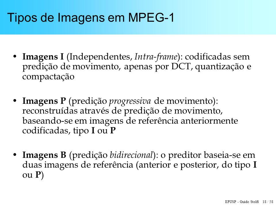 EPUSP - Guido Stolfi 18 / 58 Tipos de Imagens em MPEG-1 Imagens I (Independentes, Intra-frame ): codificadas sem predição de movimento, apenas por DCT, quantização e compactação Imagens P (predição progressiva de movimento): reconstruídas através de predição de movimento, baseando-se em imagens de referência anteriormente codificadas, tipo I ou P Imagens B (predição bidirecional ): o preditor baseia-se em duas imagens de referência (anterior e posterior, do tipo I ou P )